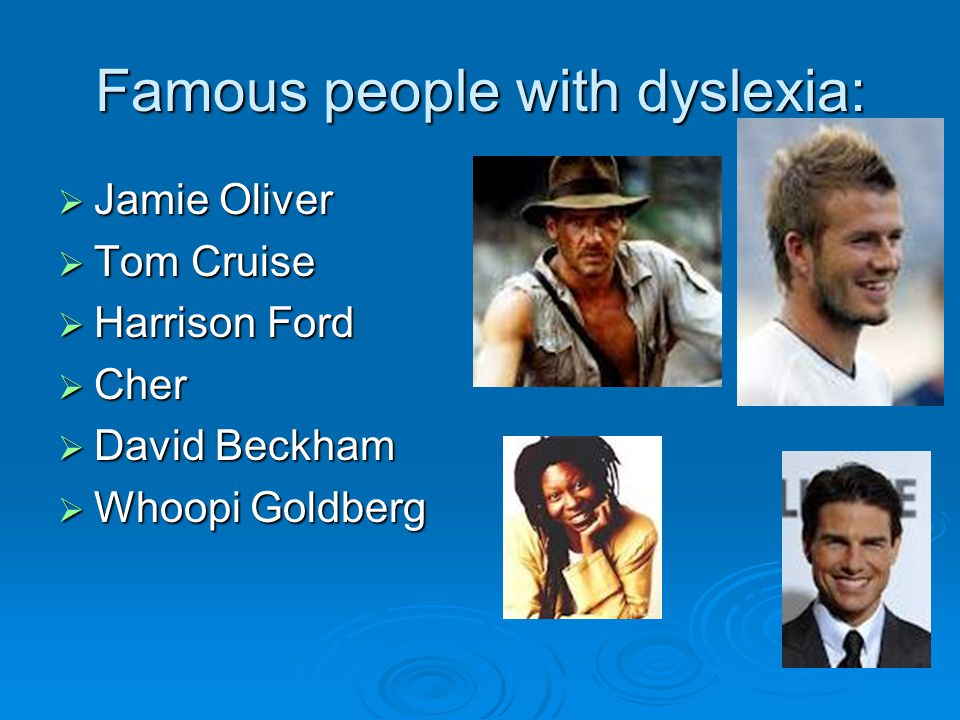 Famous people with dyslexia:  Jamie Oliver  Tom Cruise  Harrison Ford  Cher  David Beckham  Whoopi Goldberg