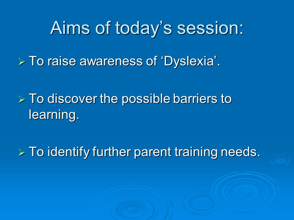Aims of today's session:  To raise awareness of 'Dyslexia'.  To discover the possible barriers to learning.  To identify further parent training ne