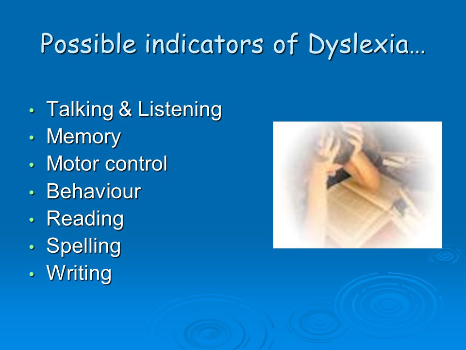 Possible indicators of Dyslexia… Talking & Listening Talking & Listening Memory Memory Motor control Motor control Behaviour Behaviour Reading Reading