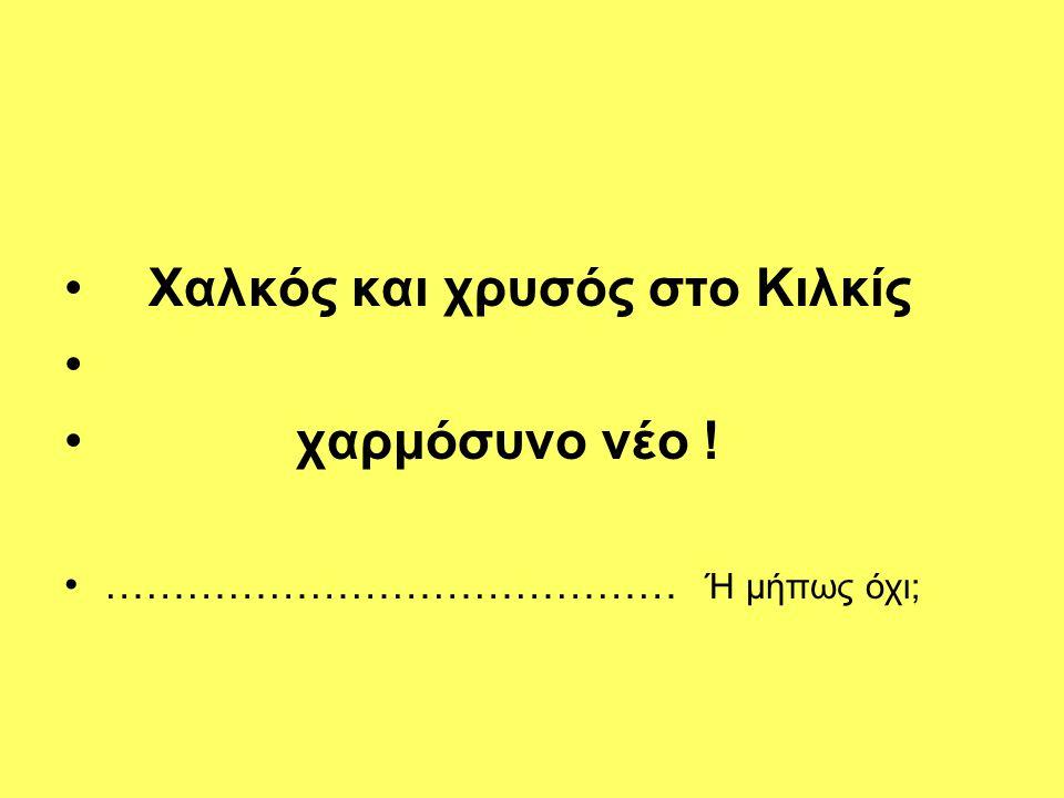 Γνωστό από παλιά στους ντόπιους, και όχι μόνο, πως στο Κιλκίς υπάρχει χαλκός και χρυσός.