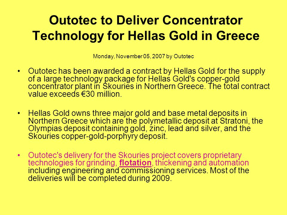 Outotec to Deliver Concentrator Technology for Hellas Gold in Greece Monday, November 05, 2007 by Outotec Outotec has been awarded a contract by Hella