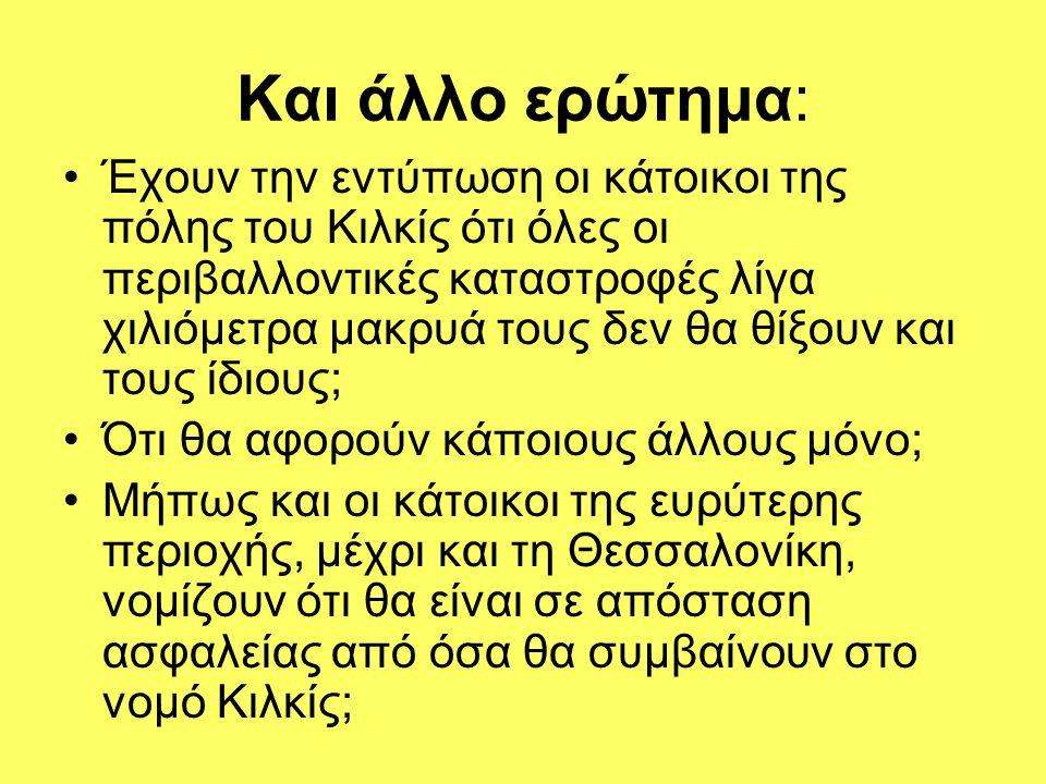 Και άλλο ερώτημα: Έχουν την εντύπωση οι κάτοικοι της πόλης του Κιλκίς ότι όλες οι περιβαλλοντικές καταστροφές λίγα χιλιόμετρα μακρυά τους δεν θα θίξουν και τους ίδιους; Ότι θα αφορούν κάποιους άλλους μόνο; Μήπως και οι κάτοικοι της ευρύτερης περιοχής, μέχρι και τη Θεσσαλονίκη, νομίζουν ότι θα είναι σε απόσταση ασφαλείας από όσα θα συμβαίνουν στο νομό Κιλκίς;