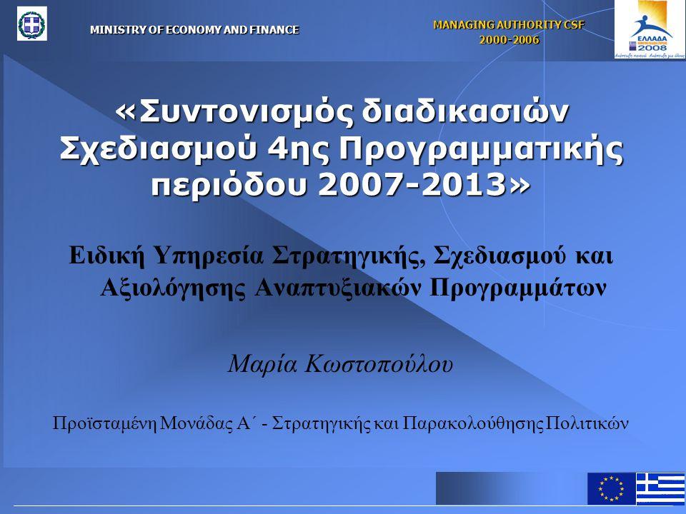 MINISTRY OF ECONOMY AND FINANCE MANAGING AUTHORITY CSF 2000-2006 «Συντονισμός διαδικασιών Σχεδιασμού 4ης Προγραμματικής περιόδου 2007-2013» Ειδική Υπηρεσία Στρατηγικής, Σχεδιασμού και Αξιολόγησης Αναπτυξιακών Προγραμμάτων Μαρία Κωστοπούλου Προϊσταμένη Μονάδας Α΄ - Στρατηγικής και Παρακολούθησης Πολιτικών