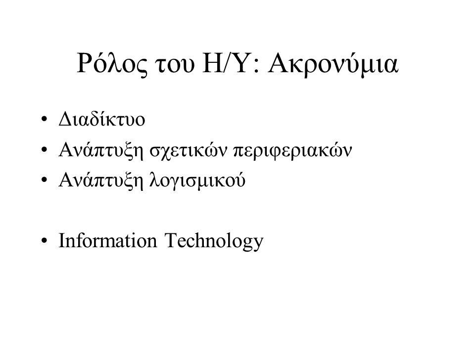 Ρόλος του Η/Υ: Ακρονύμια Διαδίκτυο Ανάπτυξη σχετικών περιφεριακών Ανάπτυξη λογισμικού Information Technology