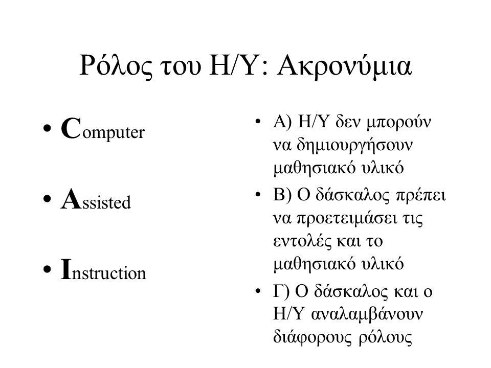 Ρόλος του Η/Υ: Ακρονύμια C omputer A ssisted I nstruction Α) Η/Υ δεν μπορούν να δημιουργήσουν μαθησιακό υλικό Β) Ο δάσκαλος πρέπει να προετειμάσει τις