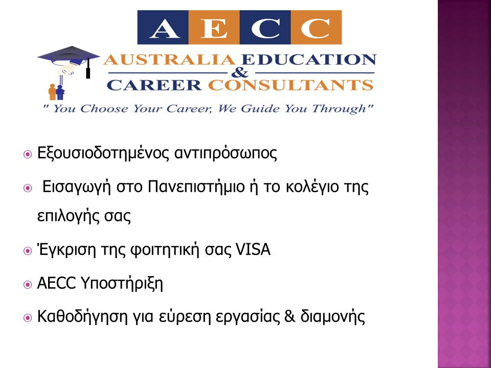  Eξουσιοδοτημένος αντιπρόσωπος  Εισαγωγή στο Πανεπιστήμιο ή το κολέγιο της επιλογής σας  Έγκριση της φοιτητική σας VISA  AECC Υποστήριξη  Καθοδήγηση για εύρεση εργασίας & διαμονής