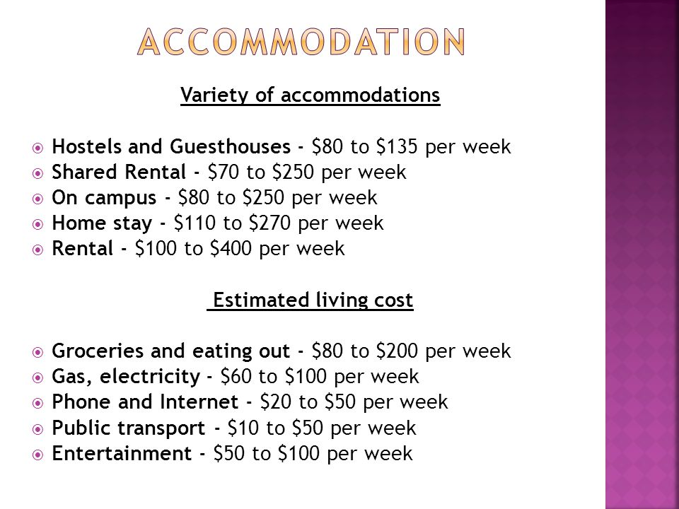 Variety of accommodations  Hostels and Guesthouses - $80 to $135 per week  Shared Rental - $70 to $250 per week  On campus - $80 to $250 per week  Home stay - $110 to $270 per week  Rental - $100 to $400 per week Estimated living cost  Groceries and eating out - $80 to $200 per week  Gas, electricity - $60 to $100 per week  Phone and Internet - $20 to $50 per week  Public transport - $10 to $50 per week  Entertainment - $50 to $100 per week