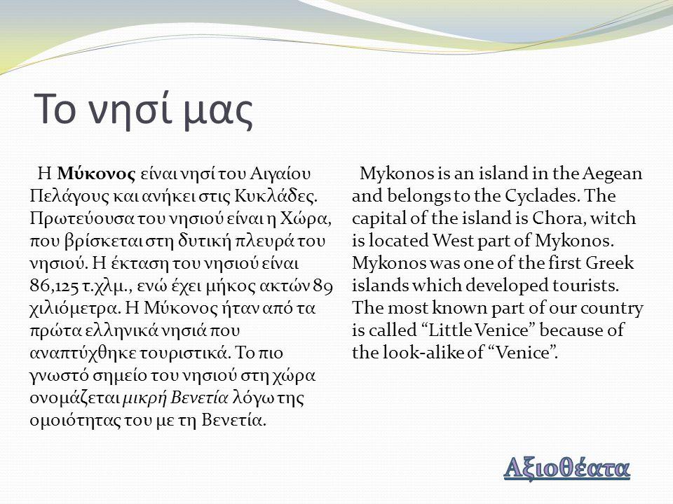 Το νησί μας Η Μύκονος είναι νησί του Αιγαίου Πελάγους και ανήκει στις Κυκλάδες. Πρωτεύουσα του νησιού είναι η Χώρα, που βρίσκεται στη δυτική πλευρά το