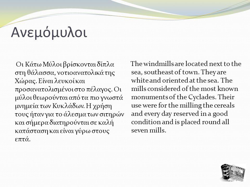 Ανεμόμυλοι Οι Κάτω Μύλοι βρίσκονται δίπλα στη θάλασσα, νοτιοανατολικά της Χώρας. Είναι λευκοί και προσανατολισμένοι στο πέλαγος. Οι μύλοι θεωρούνται α