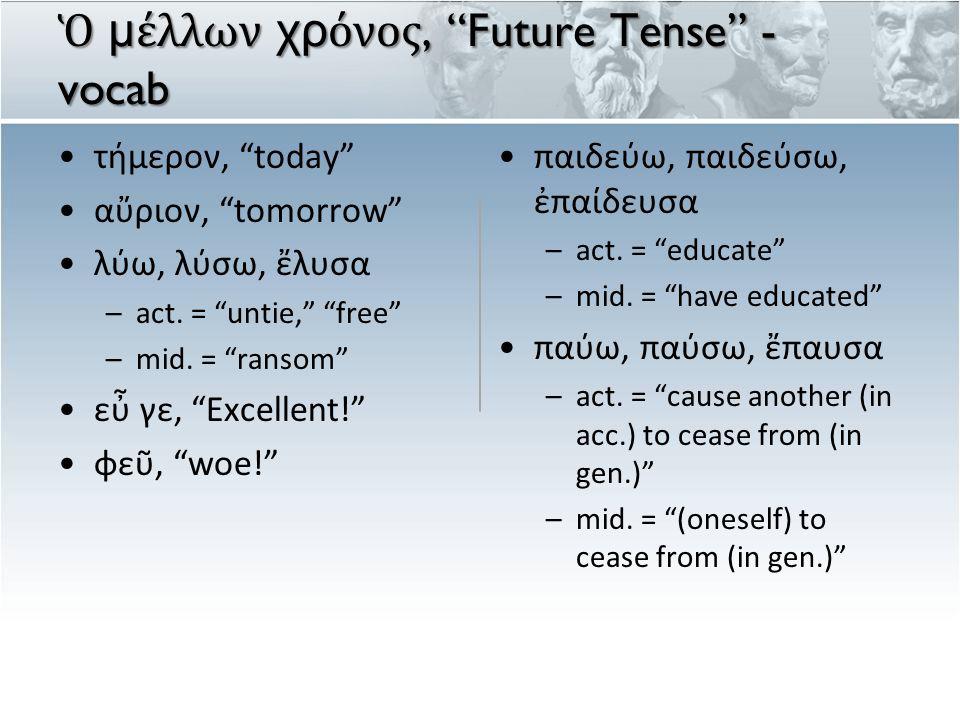 Ὁ μ έ λλων χρ ό νος, Future Tense - vocab τήμερον, today αὔριον, tomorrow λύω, λύσω, ἔλυσα –act.