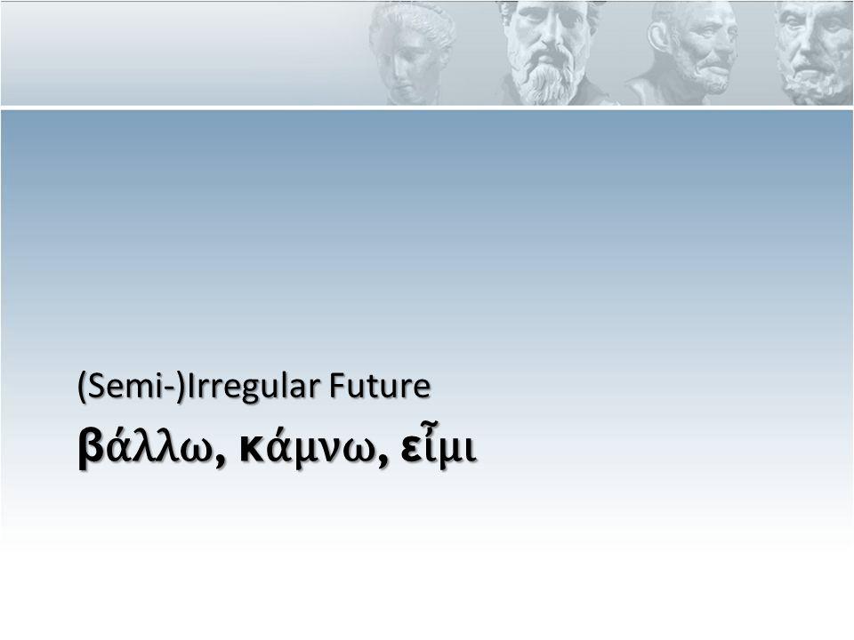 β ά λλω, κ ά μνω, ε ἶ μι (Semi-)Irregular Future