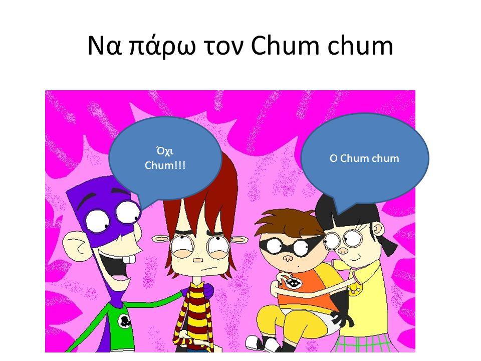 Να πάρω τον Chum chum Ο Chum chum Όχι Chum!!!