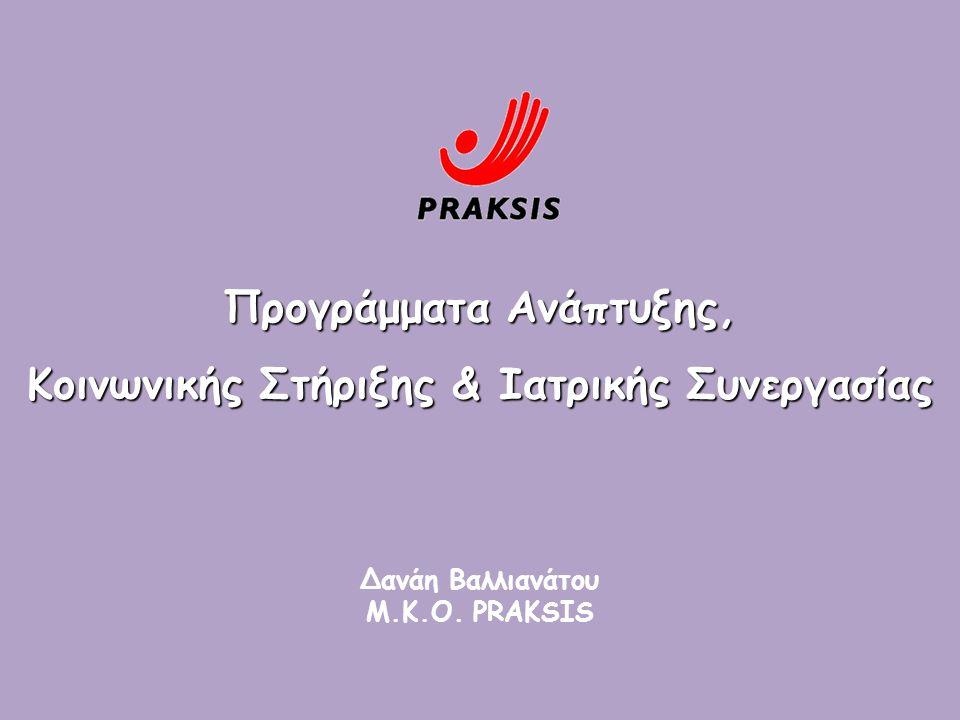 Προγράμματα Ανάπτυξης, Κοινωνικής Στήριξης & Ιατρικής Συνεργασίας Δανάη Βαλλιανάτου Μ.Κ.Ο. PRAKSIS
