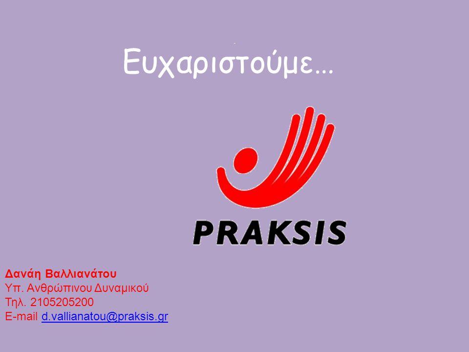 Ευχαριστούμε… Δανάη Βαλλιανάτου Υπ. Ανθρώπινου Δυναμικού Τηλ. 2105205200 E-mail d.vallianatou@praksis.grd.vallianatou@praksis.gr