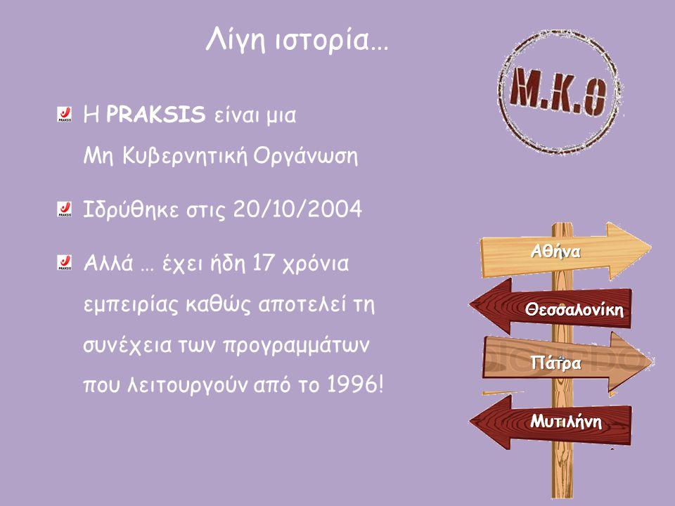 Λίγη ιστορία… Η PRAKSIS είναι μια Μη Κυβερνητική Οργάνωση Ιδρύθηκε στις 20/10/2004 Αλλά … έχει ήδη 17 χρόνια εμπειρίας καθώς αποτελεί τη συνέχεια των
