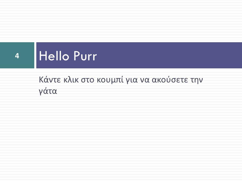 Κάντε κλικ στο κουμπί για να ακούσετε την γάτα Hello Purr 4