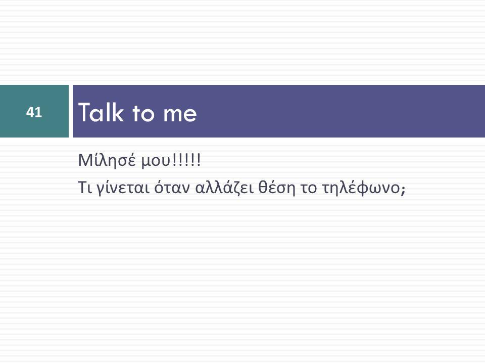 Μίλησέ μου !!!!! Τι γίνεται όταν αλλάζει θέση το τηλέφωνο ; Talk to me 41