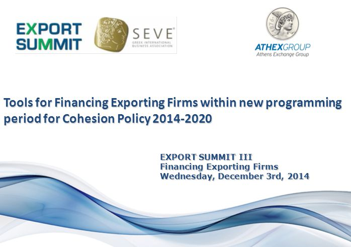 EXPORT SUMMIT III Financing Exporting Firms Wednesday, December 3rd, 2014 Tools for Financing Exporting Firms within new programming period for Cohesion Policy 2014-2020