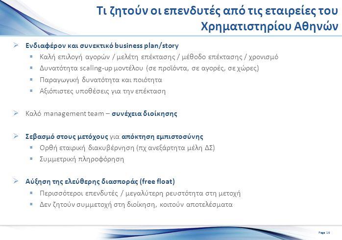 Τι ζητούν οι επενδυτές από τις εταιρείες του Χρηματιστηρίου Αθηνών  Ενδιαφέρον και συνεκτικό business plan/story  Καλή επιλογή αγορών / μελέτη επέκτασης / μέθοδο επέκτασης / χρονισμό  Δυνατότητα scaling-up μοντέλου (σε προϊόντα, σε αγορές, σε χώρες)  Παραγωγική δυνατότητα και ποιότητα  Αξιόπιστες υποθέσεις για την επέκταση  Καλό management team – συνέχεια διοίκησης  Σεβασμό στους μετόχους για απόκτηση εμπιστοσύνης  Ορθή εταιρική διακυβέρνηση (πχ ανεξάρτητα μέλη ΔΣ)  Συμμετρική πληροφόρηση  Αύξηση της ελεύθερης διασποράς (free float)  Περισσότεροι επενδυτές / μεγαλύτερη ρευστότητα στη μετοχή  Δεν ζητούν συμμετοχή στη διοίκηση, κοιτούν αποτελέσματα Page 16