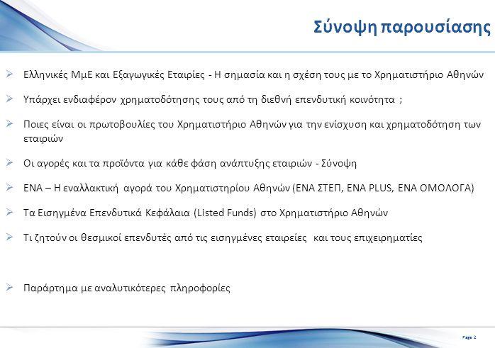 Σύνοψη παρουσίασης  Ελληνικές MμΕ και Εξαγωγικές Εταιρίες - Η σημασία και η σχέση τους με το Χρηματιστήριο Αθηνών  Υπάρχει ενδιαφέρον χρηματοδότησης τους από τη διεθνή επενδυτική κοινότητα ;  Ποιες είναι οι πρωτοβουλίες του Χρηματιστήριο Αθηνών για την ενίσχυση και χρηματοδότηση των εταιριών  Οι αγορές και τα προϊόντα για κάθε φάση ανάπτυξης εταιριών - Σύνοψη  ΕΝΑ – Η εναλλακτική αγορά του Χρηματιστηρίου Αθηνών (ΕΝΑ ΣΤΕΠ, ΕΝΑ PLUS, ENA ΟΜΟΛΟΓΑ)  Τα Εισηγμένα Επενδυτικά Κεφάλαια (Listed Funds) στο Χρηματιστήριο Αθηνών  Τι ζητούν οι θεσμικοί επενδυτές από τις εισηγμένες εταιρείες και τους επιχειρηματίες  Παράρτημα με αναλυτικότερες πληροφορίες Page 2