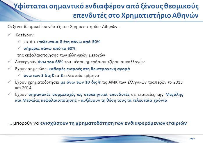 Υφίσταται σημαντικό ενδιαφέρον από ξένους θεσμικούς επενδυτές στο Χρηματιστήριο Αθηνών Οι ξένοι θεσμικοί επενδυτές του Χρηματιστηρίου Αθηνών : Κατέχουν κατά τα τελευταία 8 έτη πάνω από 50% σήμερα, πάνω από το 60% της κεφαλαιοποίησης των ελληνικών μετοχών Διενεργούν άνω του 65% του μέσου ημερήσιου τζίρου συναλλαγών Έχουν σημειώσει καθαρές εισροές στη δευτερογενή αγορά άνω των 3 δις € τα 8 τελευταία τρίμηνα Έχουν χρηματοδοτήσει με άνω των 10 δις € τις ΑΜΚ των ελληνικών τραπεζών το 2013 και 2014 Έχουν σημαντικές συμμετοχές ως στρατηγικοί επενδυτές σε εταιρείες της Μεγάλης και Μεσαίας κεφαλαιοποίησης – αυξάνουν τη θέση τους τα τελευταία χρόνια … μπορούν να ενισχύσουν τη χρηματοδότηση των ενδιαφερόμενων εταιριών Page 5