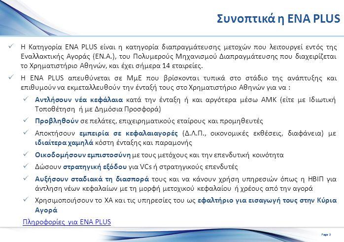 Συνοπτικά η ΕΝΑ PLUS Η Κατηγορία ENA PLUS είναι η κατηγορία διαπραγμάτευσης μετοχών που λειτουργεί εντός της Εναλλακτικής Αγοράς (ΕΝ.Α.), του Πολυμερούς Μηχανισμού Διαπραγμάτευσης που διαχειρίζεται το Χρηματιστήριο Αθηνών, και έχει σήμερα 14 εταιρείες.