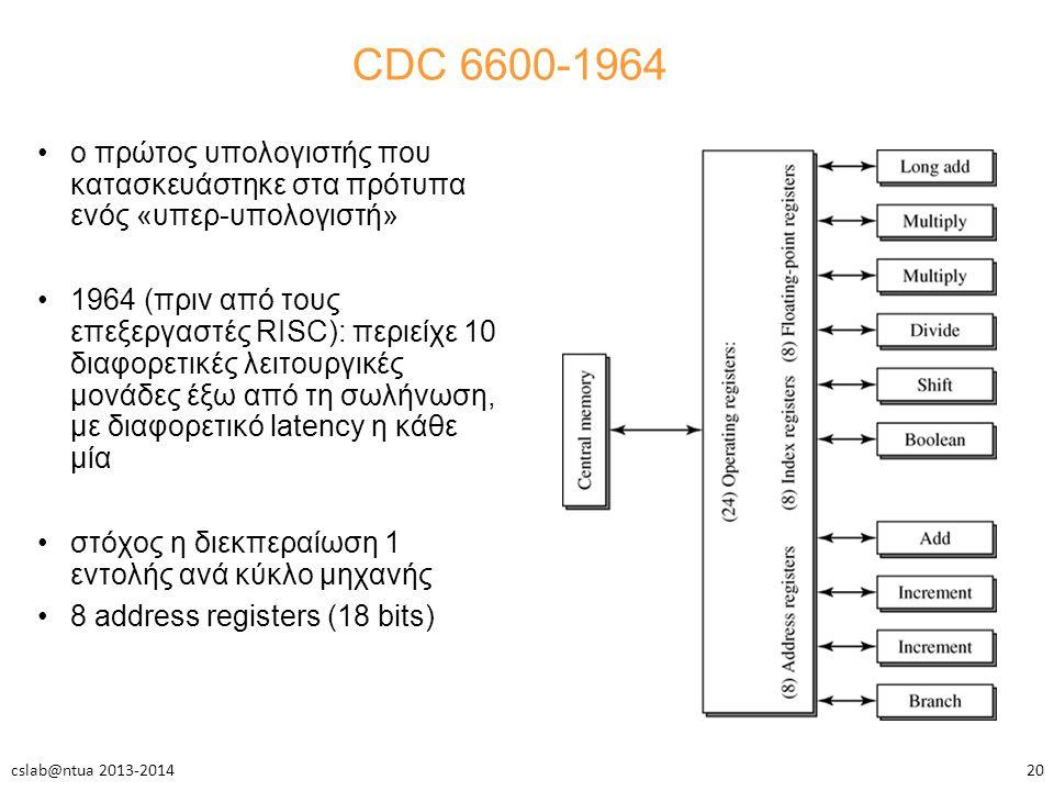 CDC 6600-1964 ο πρώτος υπολογιστής που κατασκευάστηκε στα πρότυπα ενός «υπερ-υπολογιστή» 1964 (πριν από τους επεξεργαστές RISC): περιείχε 10 διαφορετικές λειτουργικές μονάδες έξω από τη σωλήνωση, με διαφορετικό latency η κάθε μία στόχος η διεκπεραίωση 1 εντολής ανά κύκλο μηχανής 8 address registers (18 bits) 20cslab@ntua 2013-2014