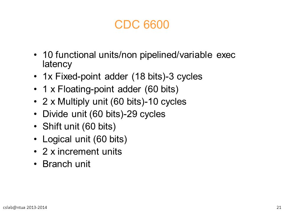 CDC 6600 10 functional units/non pipelined/variable exec latency 1x Fixed-point adder (18 bits)-3 cycles 1 x Floating-point adder (60 bits) 2 x Multip