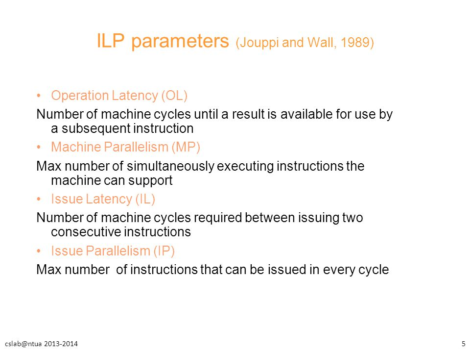 ILP parameters (Jouppi and Wall, 1989) Operation Latency (OL) Number of machine cycles until a result is available for use by a subsequent instruction Machine Parallelism (MP) Max number of simultaneously executing instructions the machine can support Issue Latency (IL) Number of machine cycles required between issuing two consecutive instructions Issue Parallelism (ΙP) Max number of instructions that can be issued in every cycle