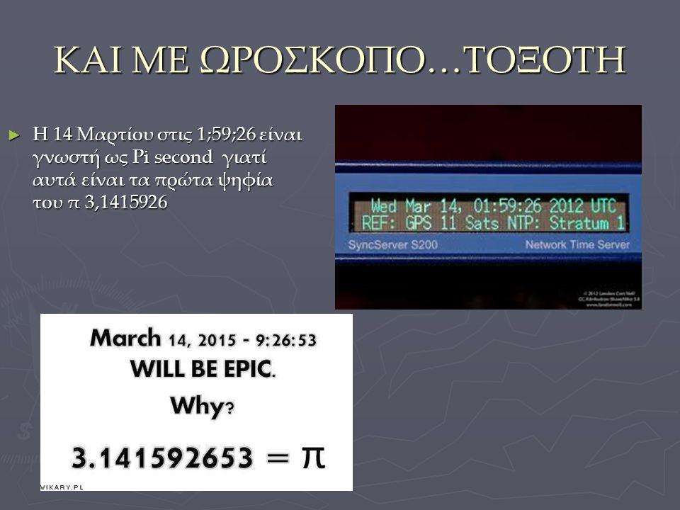ΚΑΙ ΜΕ ΩΡΟΣΚΟΠΟ…ΤΟΞΟΤΗ ► Η 14 Μαρτίου στις 1;59;26 είναι γνωστή ως Pi second γιατί αυτά είναι τα πρώτα ψηφία του π 3,1415926