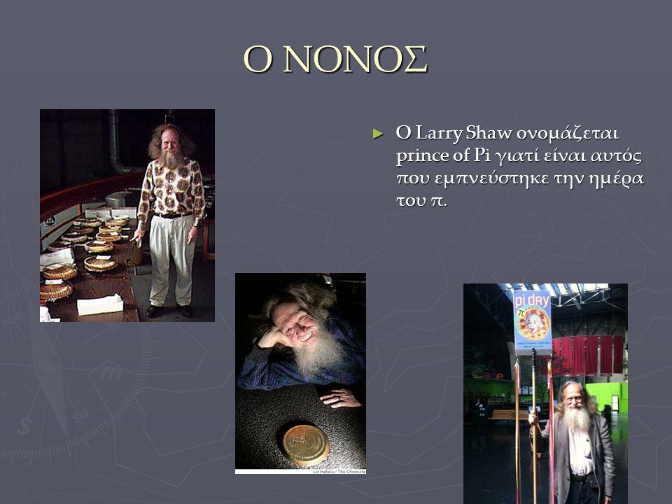 Ο ΝΟΝΟΣ ► Ο Larry Shaw ονομάζεται prince of Pi γιατί είναι αυτός που εμπνεύστηκε την ημέρα του π.