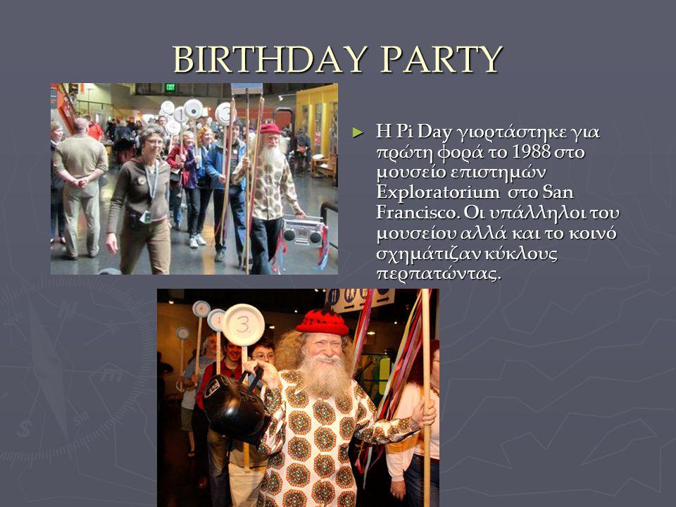 BIRTHDAY PARTY ► Η Pi Day γιορτάστηκε για πρώτη φορά το 1988 στο μουσείο επιστημών Exploratorium στο San Francisco. Οι υπάλληλοι του μουσείου αλλά και