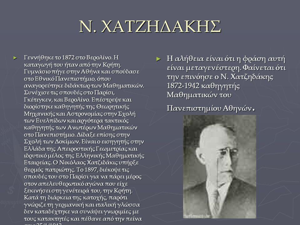 Ν. ΧΑΤΖΗΔΑΚΗΣ ► Γεννήθηκε το 1872 στο Βερολίνο. Η καταγωγή του ήταν από την Κρήτη. Γυμνάσιο πήγε στην Αθήνα και σπούδασε στο Εθνικό Πανεπιστήμιο, όπου