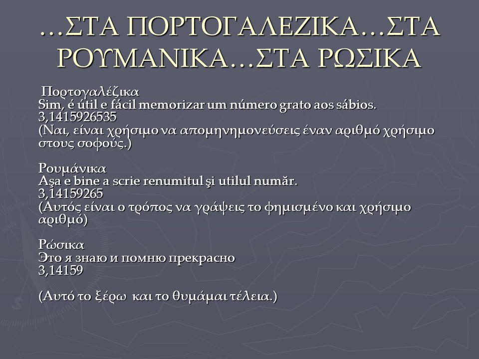 …ΣΤΑ ΠΟΡΤΟΓΑΛΕΖΙΚΑ…ΣΤΑ ΡΟΥΜΑΝΙΚΑ…ΣΤΑ ΡΩΣΙΚΑ Πορτογαλέζικα Sim, é útil e fácil memorizar um número grato aos sábios. 3,1415926535 (Ναι, είναι χρήσιμο ν