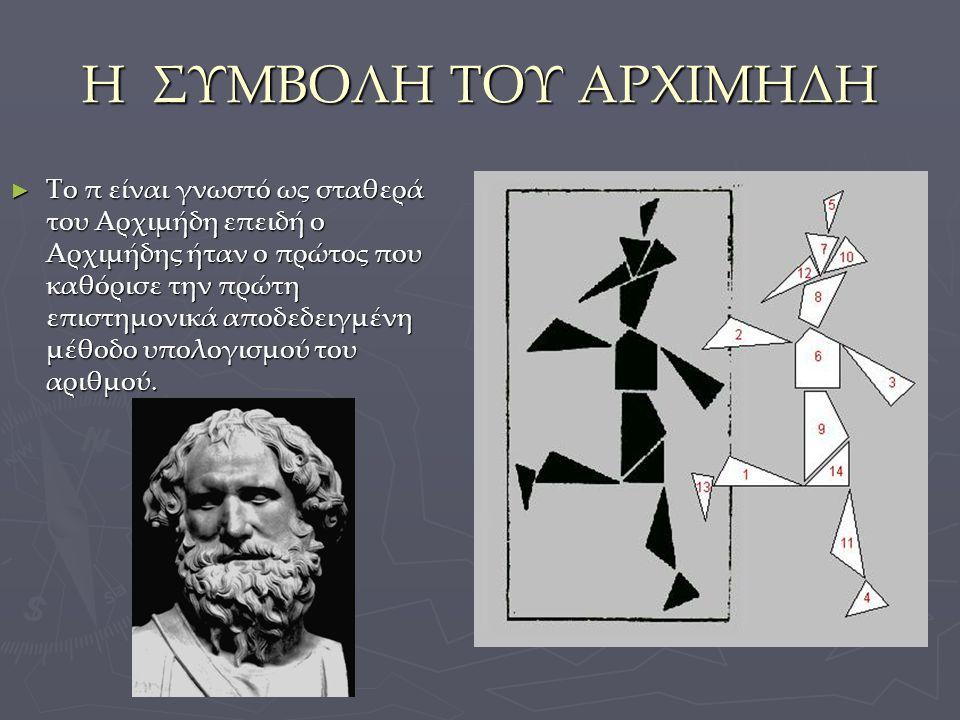 Η ΣΥΜΒΟΛΗ ΤΟΥ ΑΡΧΙΜΗΔΗ ► Το π είναι γνωστό ως σταθερά του Αρχιμήδη επειδή ο Αρχιμήδης ήταν ο πρώτος που καθόρισε την πρώτη επιστημονικά αποδεδειγμένη