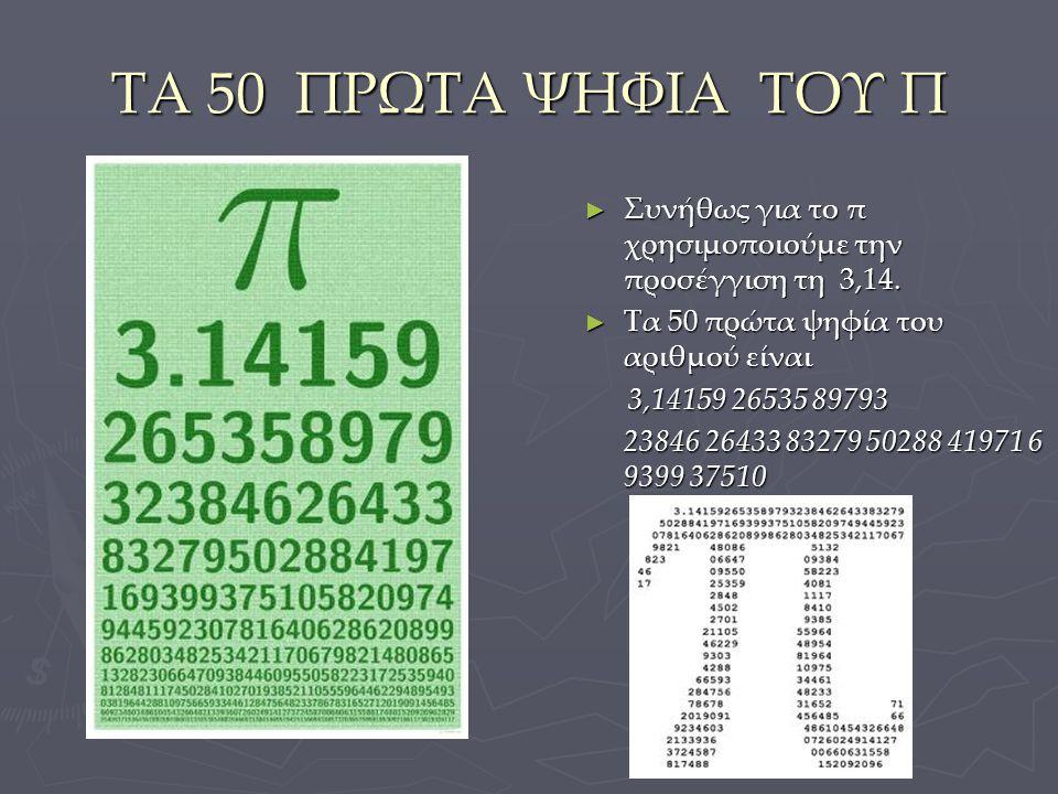 ΤΑ 50 ΠΡΩΤΑ ΨΗΦΙΑ ΤΟΥ Π ► Συνήθως για το π χρησιμοποιούμε την προσέγγιση τη 3,14. ► Τα 50 πρώτα ψηφία του αριθμού είναι 3,14159 26535 89793 3,14159 26