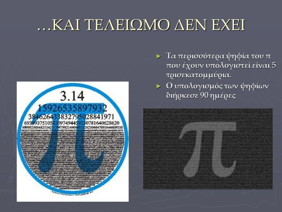 …ΚΑΙ ΤΕΛΕΙΩΜΟ ΔΕΝ ΕΧΕΙ ► Τα περισσότερα ψηφία του π που έχουν υπολογιστεί είναι 5 τρισεκατομμύρια. ► Ο υπολογισμός των ψηφίων διήρκεσε 90 ημέρες