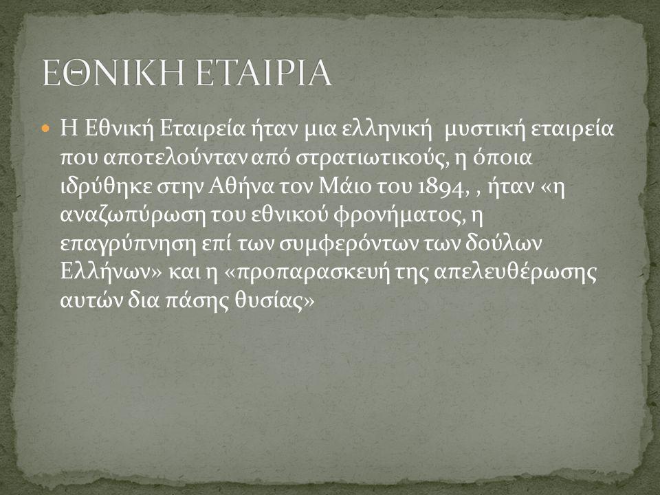 Η Εθνική Εταιρεία ήταν μια ελληνική μυστική εταιρεία που αποτελούνταν από στρατιωτικούς, η όποια ιδρύθηκε στην Αθήνα τον Μάιο του 1894,, ήταν «η αναζωπύρωση του εθνικού φρονήματος, η επαγρύπνηση επί των συμφερόντων των δούλων Ελλήνων» και η «προπαρασκευή της απελευθέρωσης αυτών δια πάσης θυσίας»