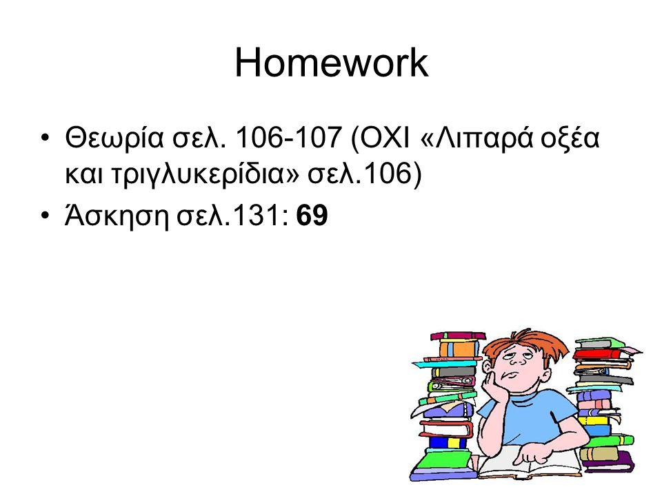 13 Homework Θεωρία σελ. 106-107 (ΟΧΙ «Λιπαρά οξέα και τριγλυκερίδια» σελ.106) Άσκηση σελ.131: 69