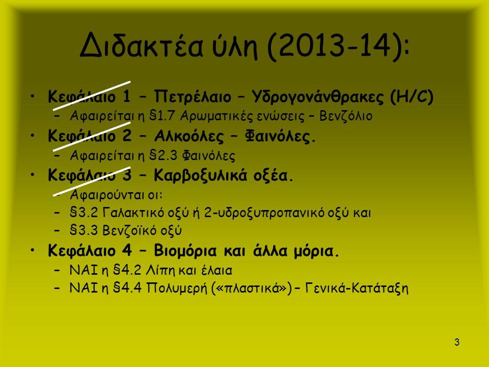3 Διδακτέα ύλη (2013-14): Κεφάλαιο 1 – Πετρέλαιο – Υδρογονάνθρακες (Η/C) –Αφαιρείται η §1.7 Αρωματικές ενώσεις – Βενζόλιο Κεφάλαιο 2 – Αλκοόλες – Φαιν