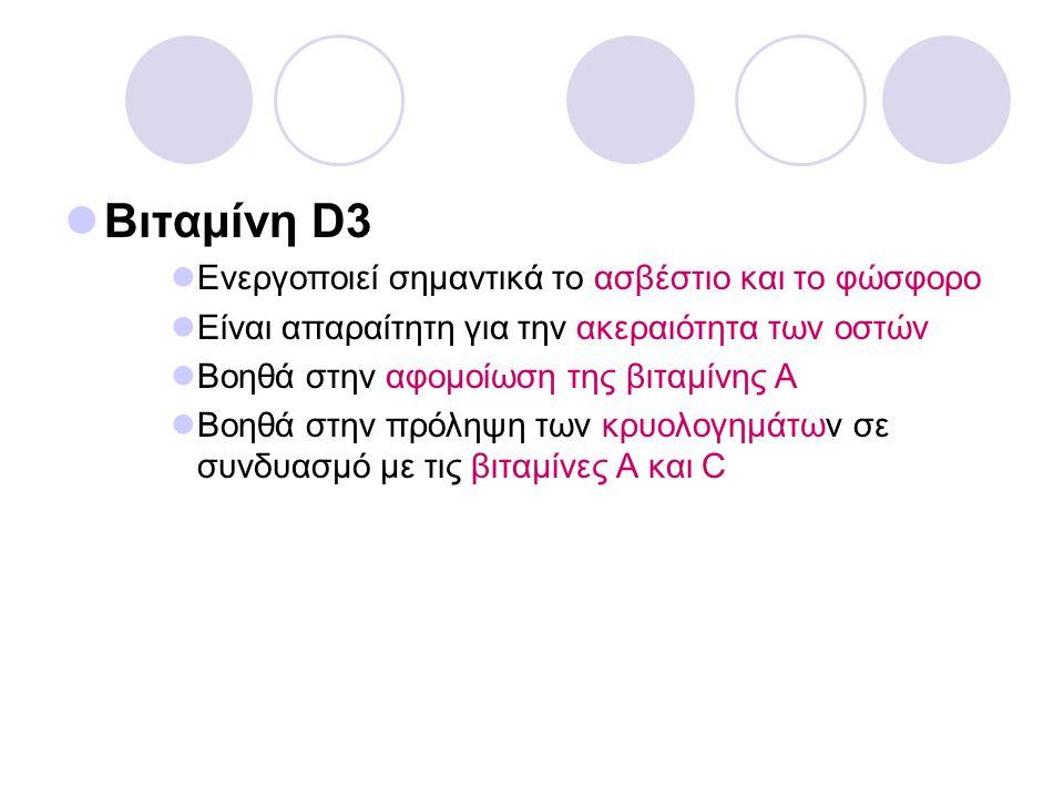 Βιταμίνη D3 Ενεργοποιεί σημαντικά το ασβέστιο και το φώσφορο Είναι απαραίτητη για την ακεραιότητα των οστών Βοηθά στην αφομοίωση της βιταμίνης Α Βοηθά