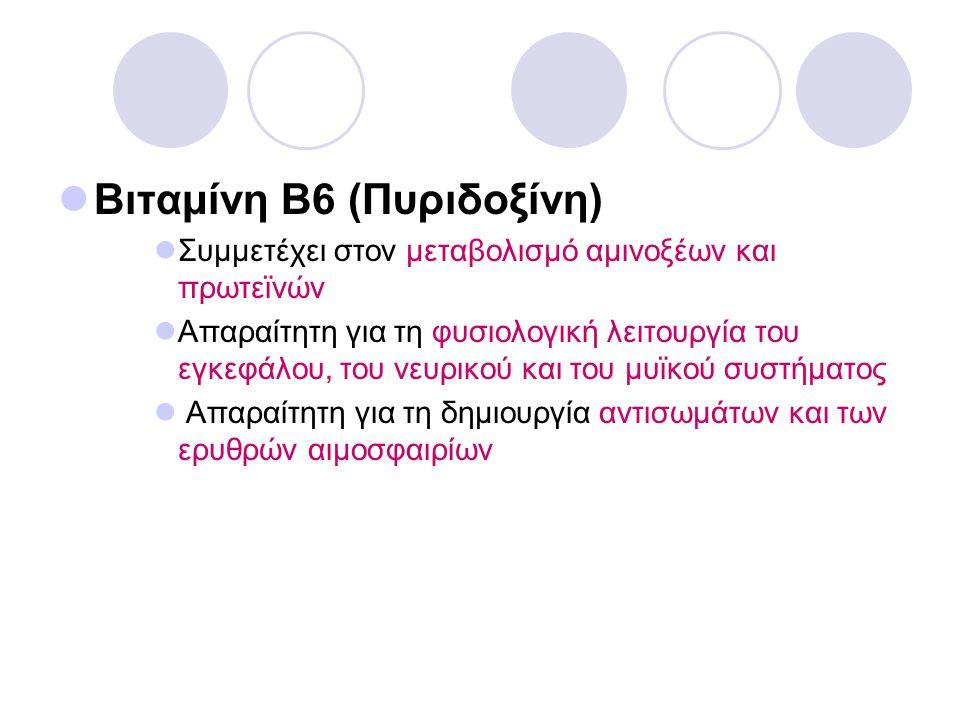 Βιταμίνη Β6 (Πυριδοξίνη) Συμμετέχει στον μεταβολισμό αμινοξέων και πρωτεϊνών Απαραίτητη για τη φυσιολογική λειτουργία του εγκεφάλου, του νευρικού και