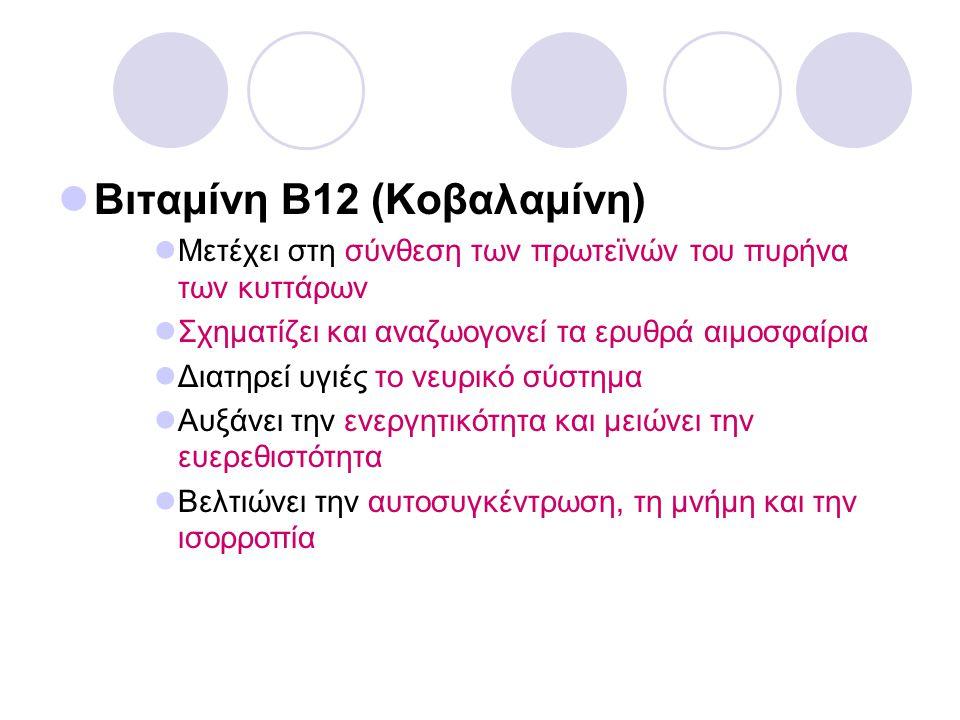 Βιταμίνη Β12 (Κοβαλαμίνη) Μετέχει στη σύνθεση των πρωτεϊνών του πυρήνα των κυττάρων Σχηματίζει και αναζωογονεί τα ερυθρά αιμοσφαίρια Διατηρεί υγιές το