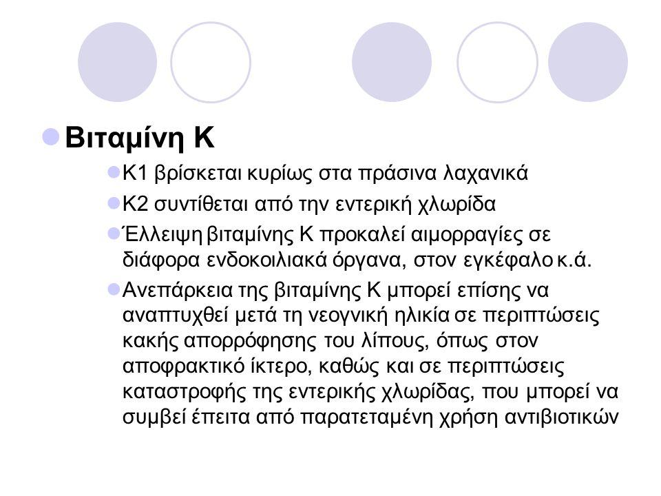 Βιταμίνη Κ Κ1 βρίσκεται κυρίως στα πράσινα λαχανικά Κ2 συντίθεται από την εντερική χλωρίδα Έλλειψη βιταμίνης Κ προκαλεί αιμορραγίες σε διάφορα ενδοκοι
