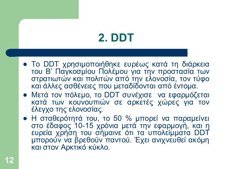 12 2. DDT Το DDT χρησιμοποιήθηκε ευρέως κατά τη διάρκεια του Β' Παγκοσμίου Πολέμου για την προστασία των στρατιωτών και πολιτών από την ελονοσία, τον