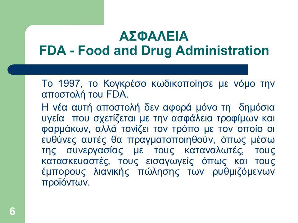 6 ΑΣΦΑΛΕΙΑ FDA - Food and Drug Administration Το 1997, το Κογκρέσο κωδικοποίησε με νόμο την αποστολή του FDA. Η νέα αυτή αποστολή δεν αφορά μόνο τη δη