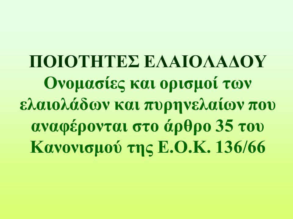 ΠΟΙΟΤΗΤΕΣ ΕΛΑΙΟΛΑΔΟΥ Ονομασίες και ορισμοί των ελαιολάδων και πυρηνελαίων που αναφέρονται στο άρθρο 35 του Κανονισμού της Ε.Ο.Κ. 136/66