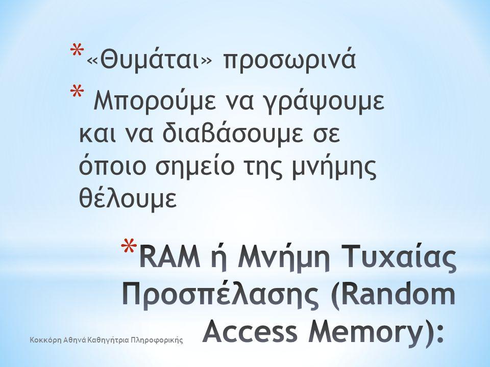 * «Θυμάται» προσωρινά * Μπορούμε να γράψουμε και να διαβάσουμε σε όποιο σημείο της μνήμης θέλουμε Κοκκόρη Αθηνά Καθηγήτρια Πληροφορικής
