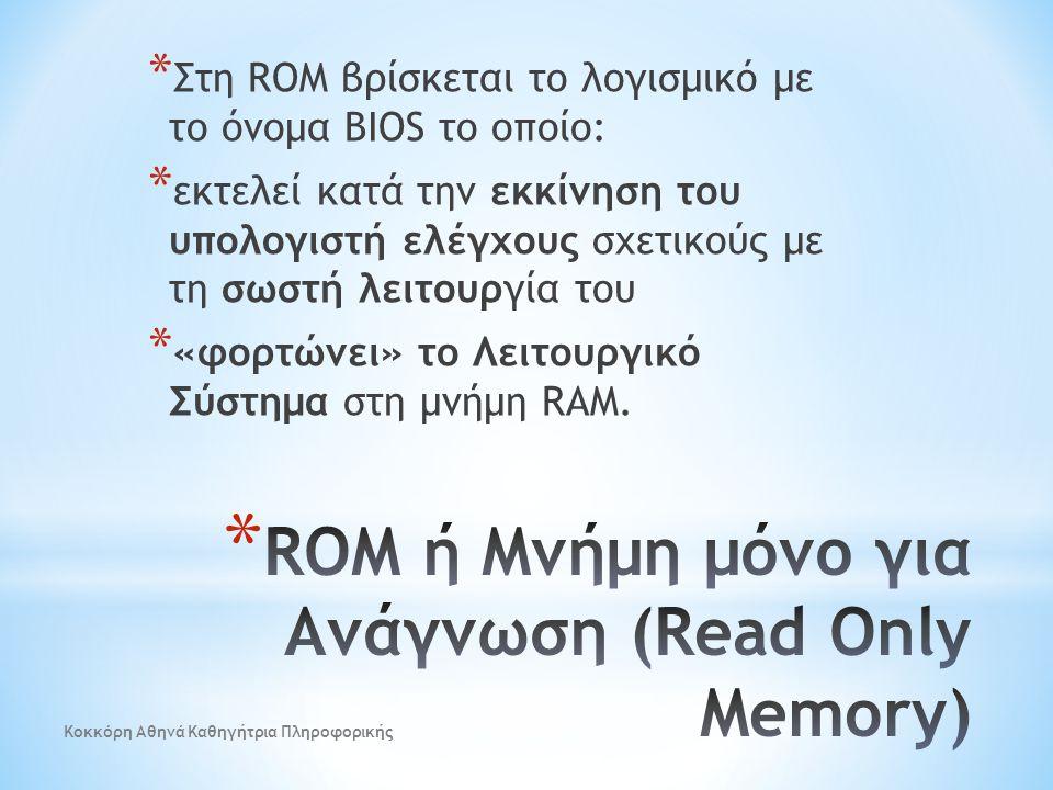 * Στη ROM βρίσκεται το λογισμικό με το όνομα BIOS το οποίο: * εκτελεί κατά την εκκίνηση του υπολογιστή ελέγχους σχετικούς με τη σωστή λειτουργία του *