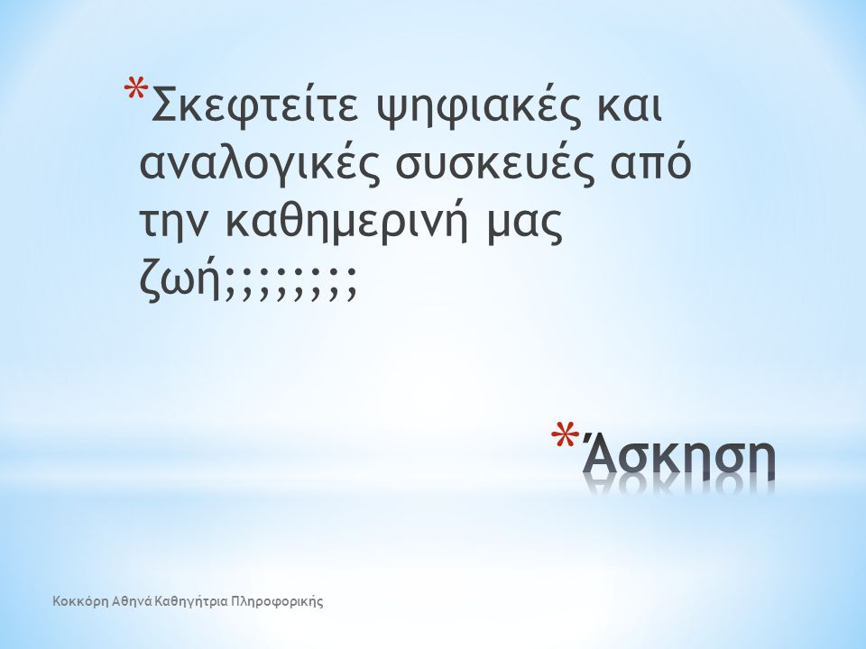 * Σκεφτείτε ψηφιακές και αναλογικές συσκευές από την καθημερινή μας ζωή;;;;;;;; Κοκκόρη Αθηνά Καθηγήτρια Πληροφορικής